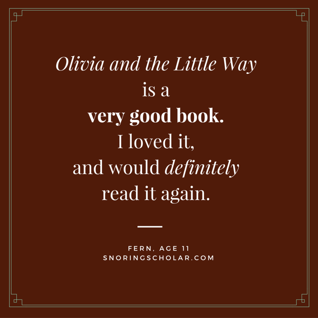 Olivia and the Little Way is a very good book. I liked it and would definitely read it again. ⏤Fern, age 11