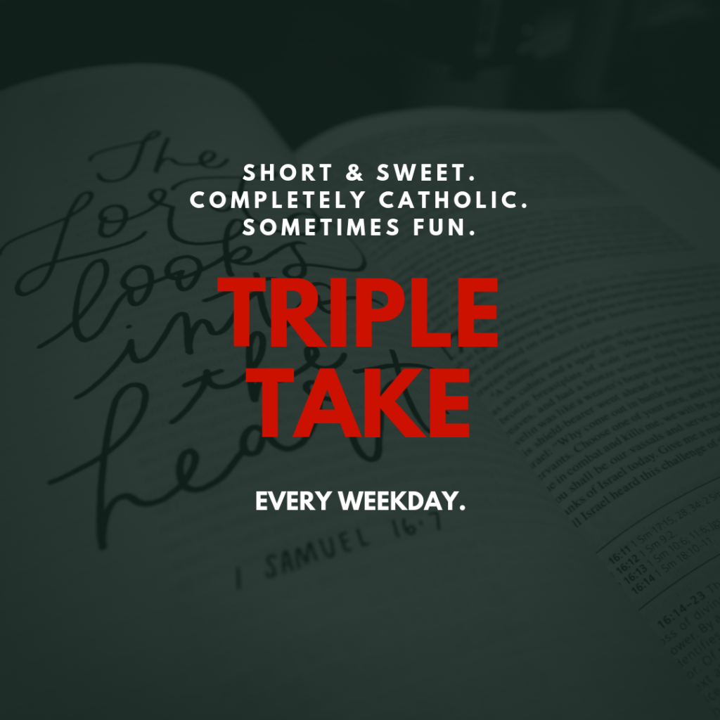 short & sweet, completely Catholic, sometimes fun: TRIPLE TAKE, every weekday