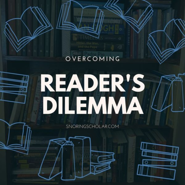 The problem isn't that there's nothing to read. The problem is that there is EVERYTHING to read! In which I share tips to overcome the reader's dilemma. - Sarah Reinhard SnoringScholar.com